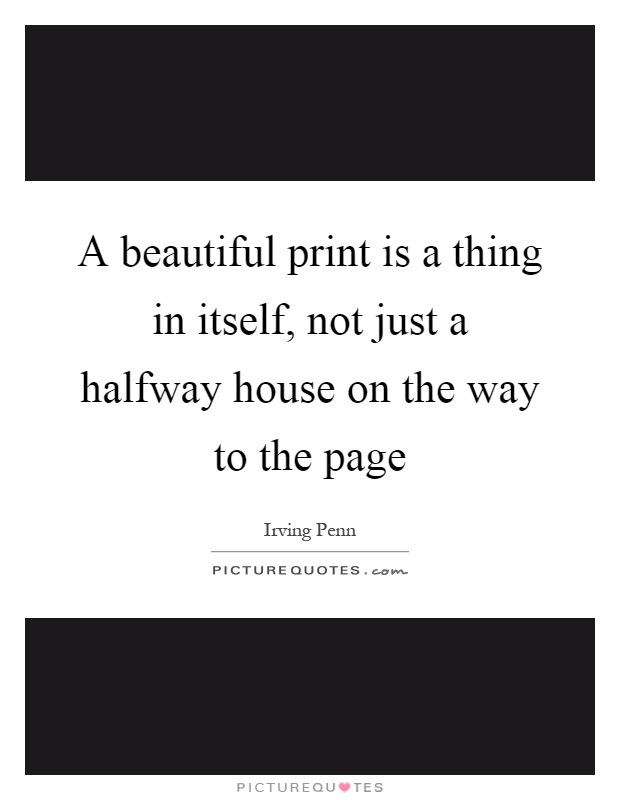 A beautiful print is a thing in itself, not just a halfway house on the way to the page Picture Quote #1