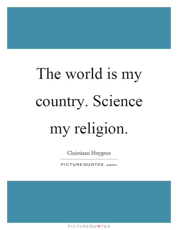 The world is my country. Science my religion Picture Quote #1