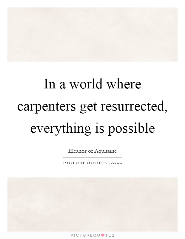 In a world where carpenters get resurrected, everything is possible Picture Quote #1