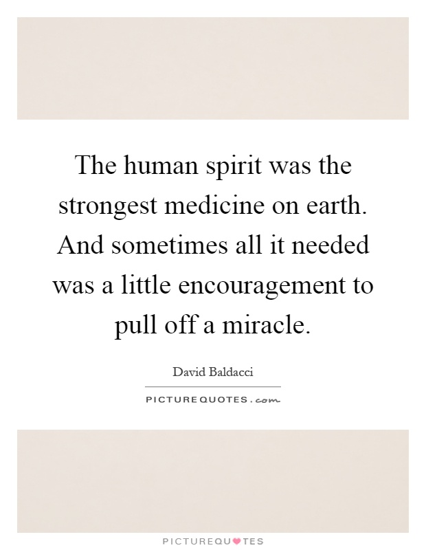 The human spirit was the strongest medicine on earth. And sometimes all it needed was a little encouragement to pull off a miracle Picture Quote #1