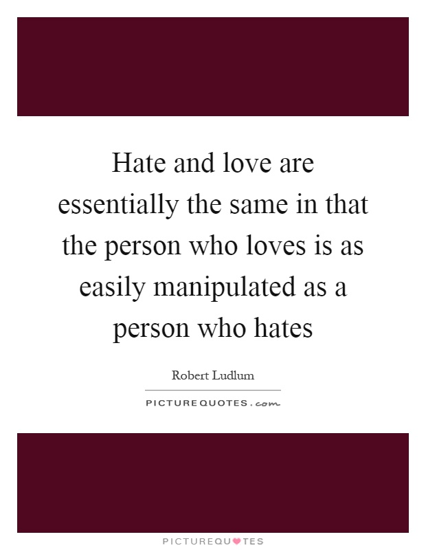 Hate And Love Are Essentially The Same In That The Person