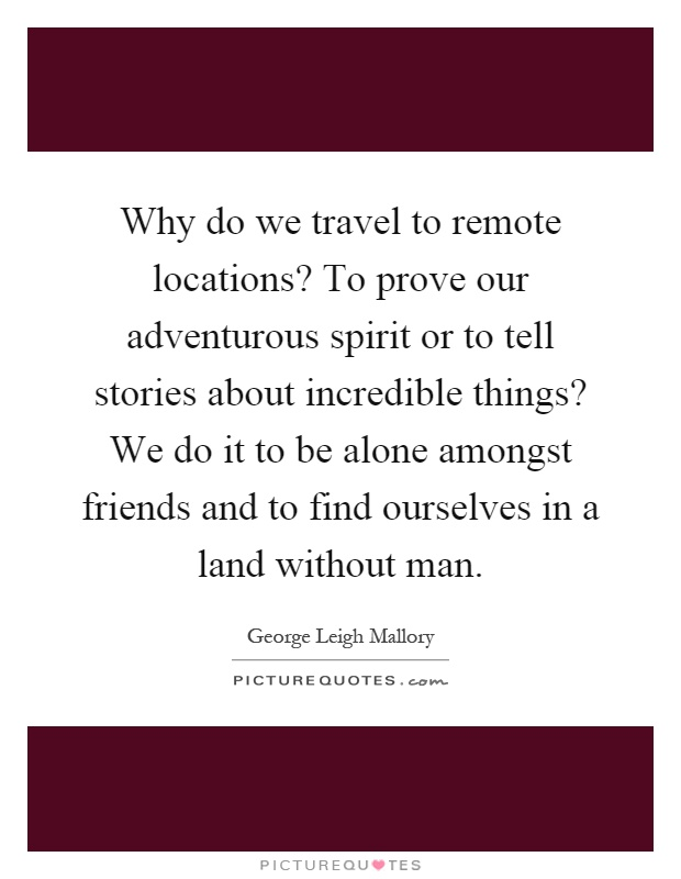 Why do we travel to remote locations? To prove our adventurous spirit or to tell stories about incredible things? We do it to be alone amongst friends and to find ourselves in a land without man Picture Quote #1