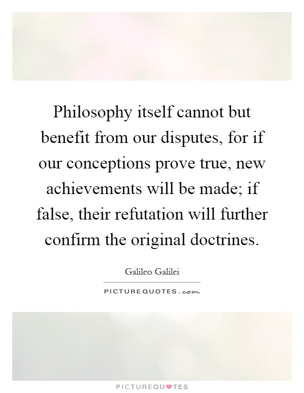 Philosophy itself cannot but benefit from our disputes, for if our conceptions prove true, new achievements will be made; if false, their refutation will further confirm the original doctrines Picture Quote #1