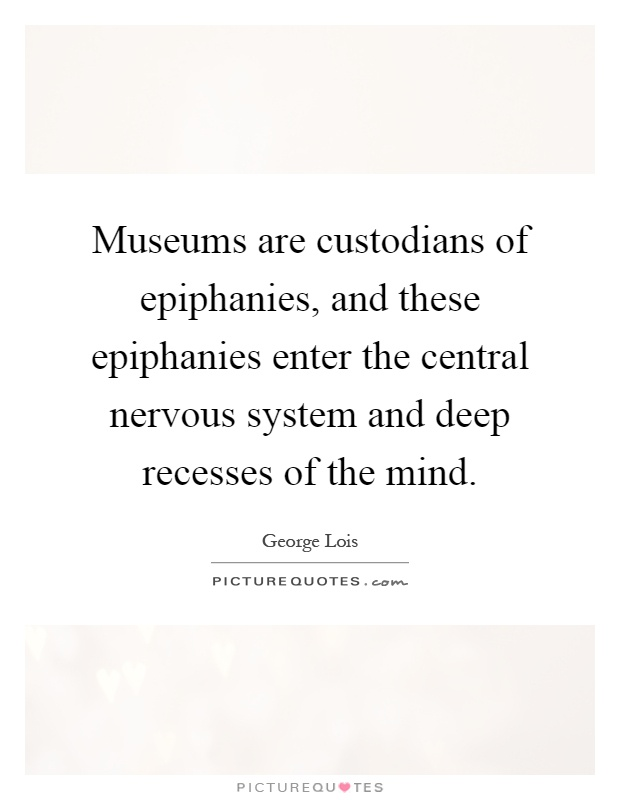 Museums are custodians of epiphanies, and these epiphanies enter the central nervous system and deep recesses of the mind Picture Quote #1