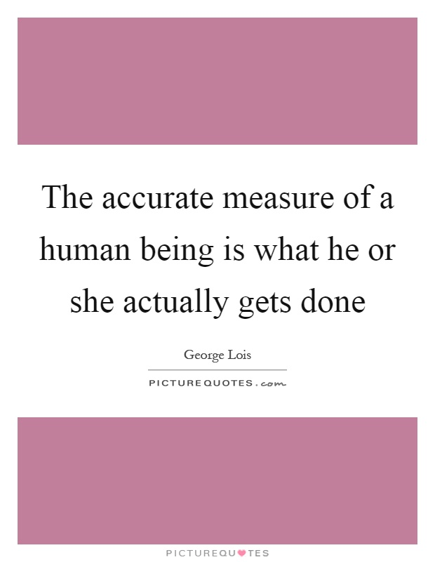 The accurate measure of a human being is what he or she actually gets done Picture Quote #1