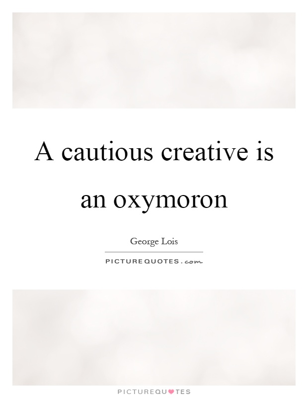 A cautious creative is an oxymoron Picture Quote #1