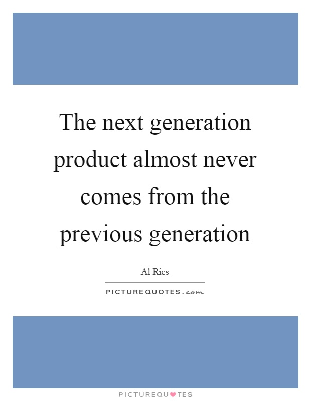 The next generation product almost never comes from the previous generation Picture Quote #1