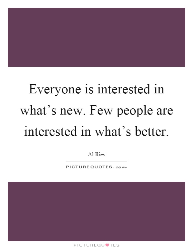 Everyone is interested in what's new. Few people are interested in what's better Picture Quote #1