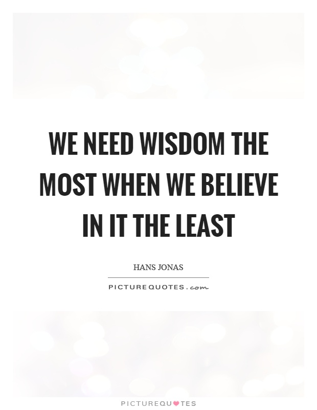 We need wisdom the most when we believe in it the least Picture Quote #1