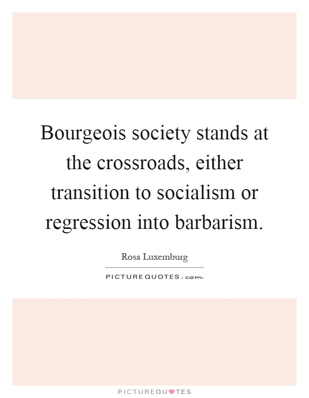 Bourgeois society stands at the crossroads, either transition to socialism or regression into barbarism Picture Quote #1