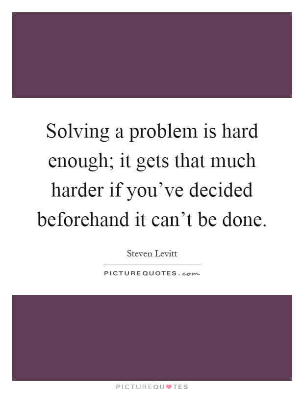 Solving a problem is hard enough; it gets that much harder if you've decided beforehand it can't be done Picture Quote #1