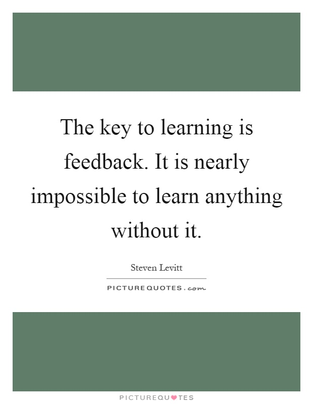 The key to learning is feedback. It is nearly impossible to learn anything without it Picture Quote #1