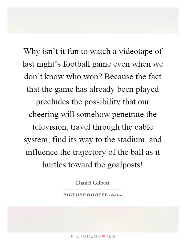 Why isn't it fun to watch a videotape of last night's football game even when we don't know who won? Because the fact that the game has already been played precludes the possibility that our cheering will somehow penetrate the television, travel through the cable system, find its way to the stadium, and influence the trajectory of the ball as it hurtles toward the goalposts! Picture Quote #1
