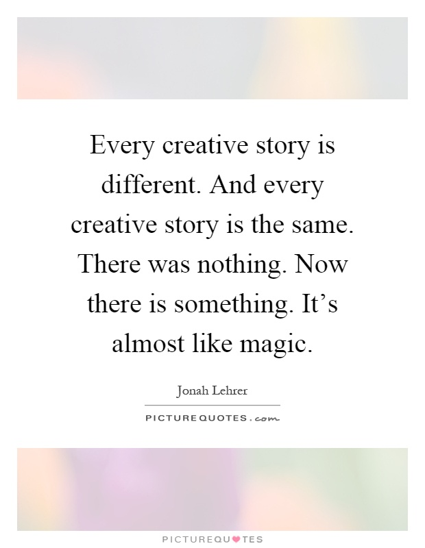 Every creative story is different. And every creative story is the same. There was nothing. Now there is something. It's almost like magic Picture Quote #1