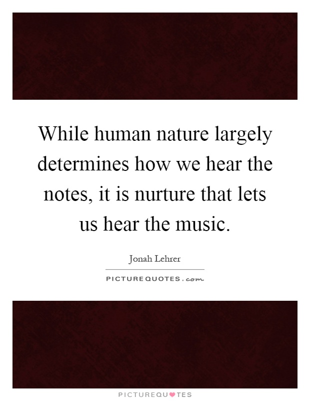 While human nature largely determines how we hear the notes, it is nurture that lets us hear the music Picture Quote #1