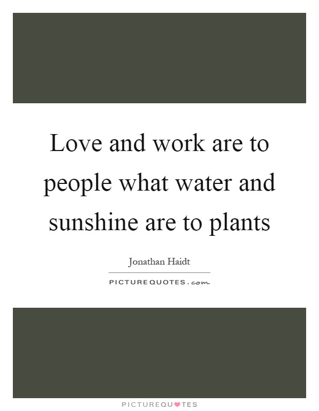 Love and work are to people what water and sunshine are to plants Picture Quote #1