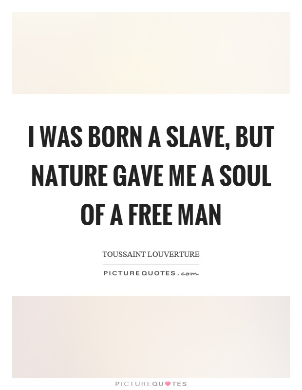 I was born a slave, but nature gave me a soul of a free man Picture Quote #1