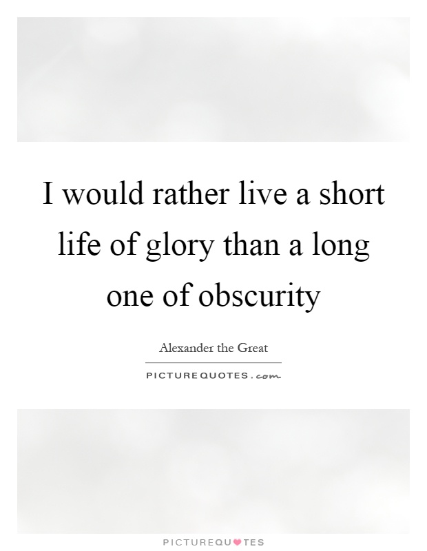 I would rather live a short life of glory than a long one of obscurity Picture Quote #1