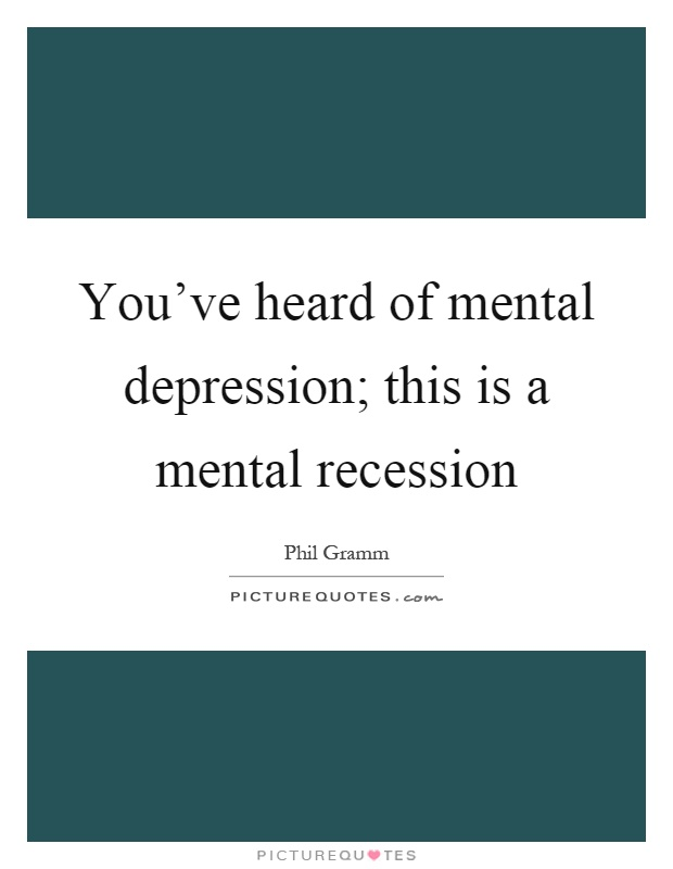 You've heard of mental depression; this is a mental recession Picture Quote #1