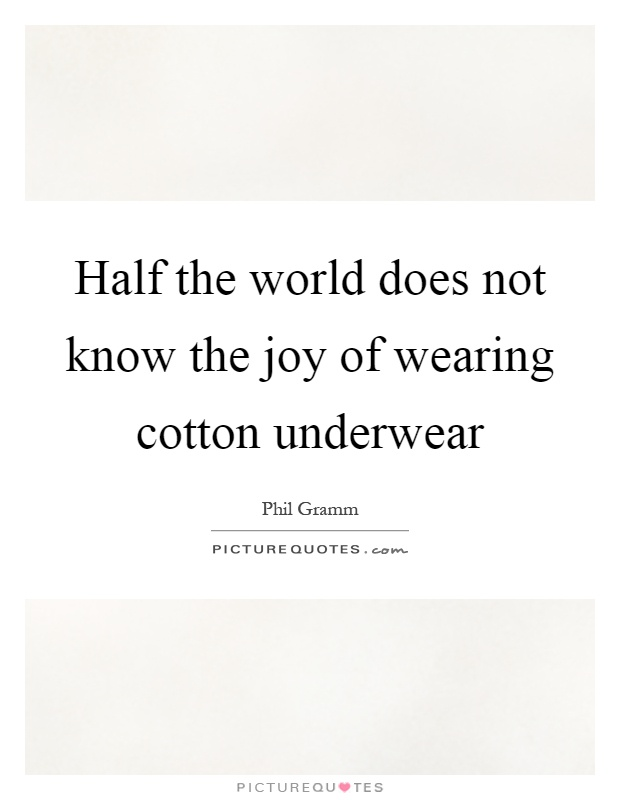 Half the world does not know the joy of wearing cotton underwear Picture Quote #1
