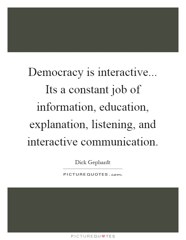 Democracy is interactive... Its a constant job of information, education, explanation, listening, and interactive communication Picture Quote #1