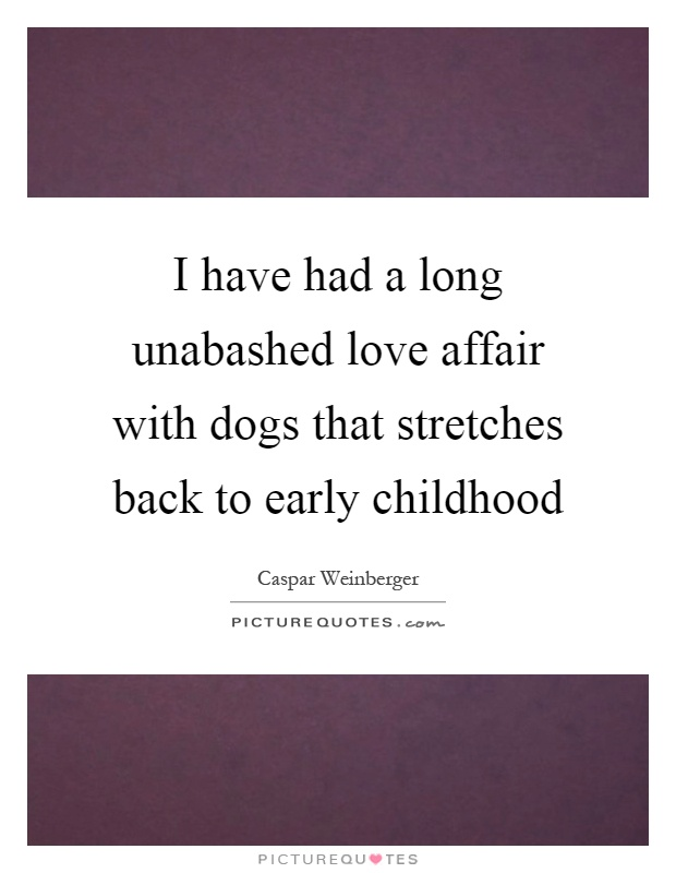 I have had a long unabashed love affair with dogs that stretches back to early childhood Picture Quote #1