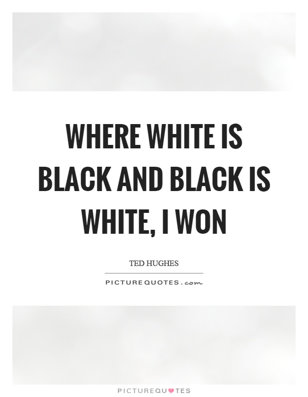 Where white is black and black is white, I won Picture Quote #1