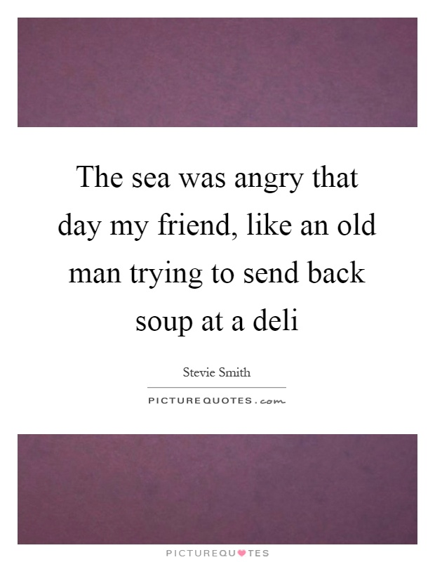 The sea was angry that day my friend, like an old man trying to send back soup at a deli Picture Quote #1