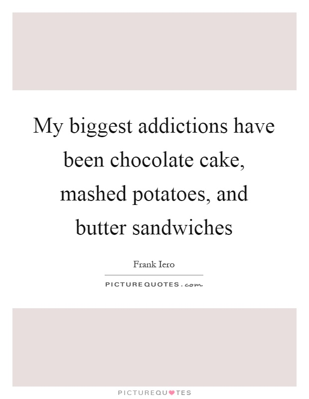 My biggest addictions have been chocolate cake, mashed potatoes, and butter sandwiches Picture Quote #1