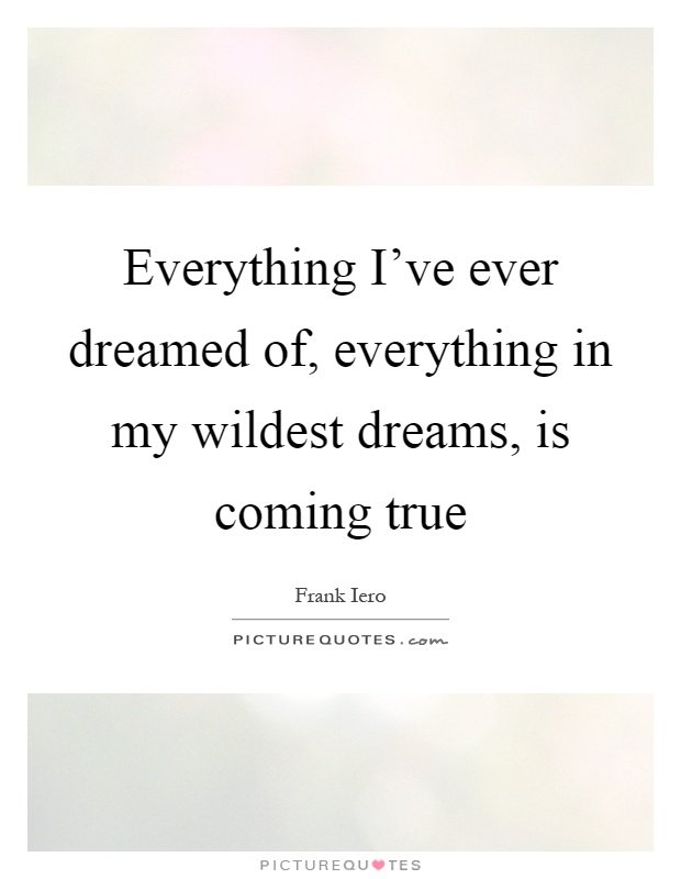 Everything I've ever dreamed of, everything in my wildest dreams, is coming true Picture Quote #1