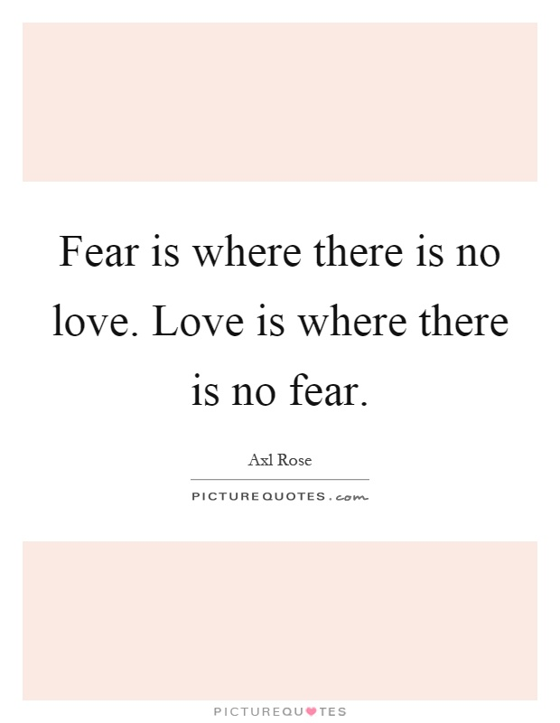 Fear is where there is no love. Love is where there is no fear Picture Quote #1