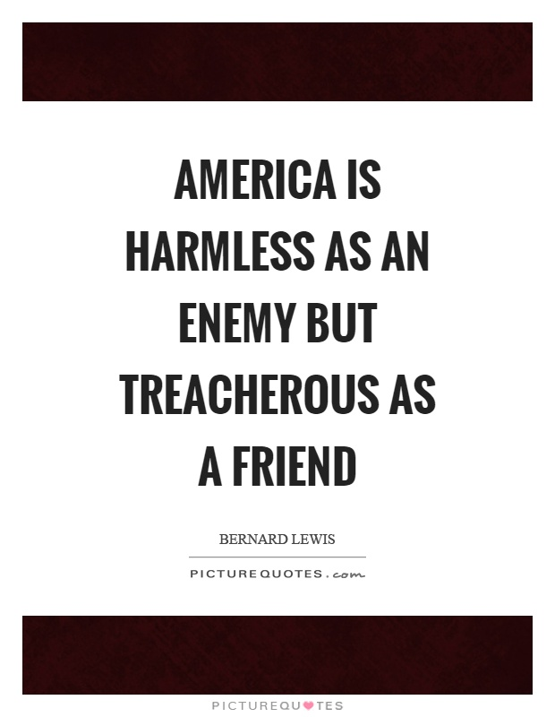 America is harmless as an enemy but treacherous as a friend Picture Quote #1