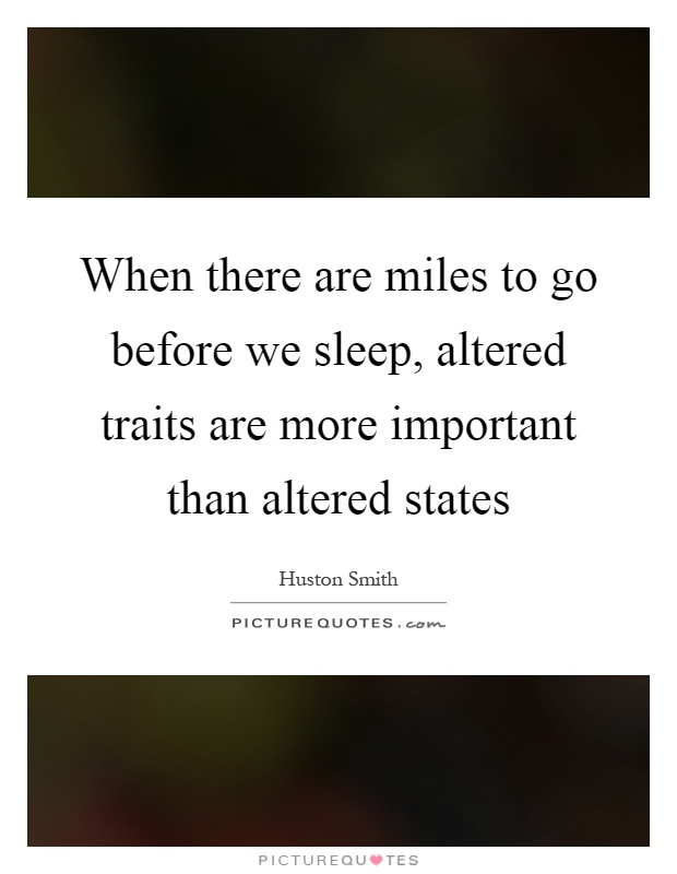 When there are miles to go before we sleep, altered traits are more important than altered states Picture Quote #1