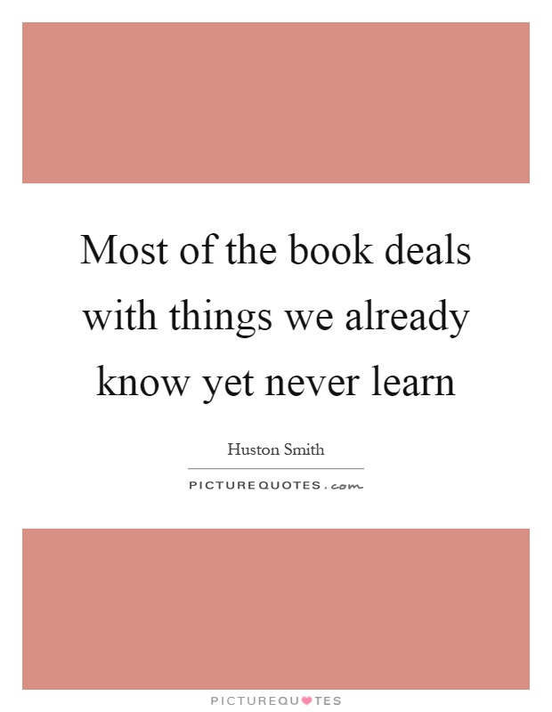 Most of the book deals with things we already know yet never learn Picture Quote #1