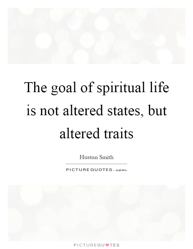 The goal of spiritual life is not altered states, but altered traits Picture Quote #1