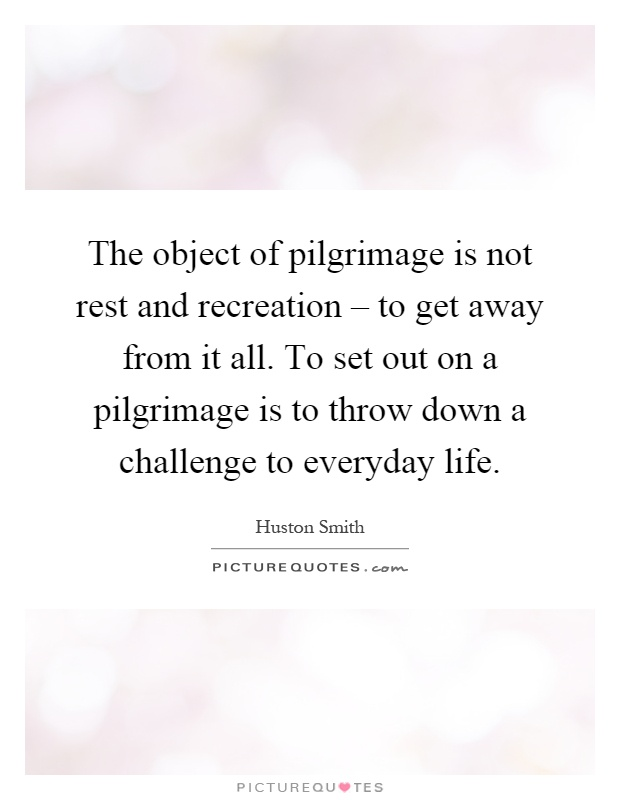 The object of pilgrimage is not rest and recreation – to get away from it all. To set out on a pilgrimage is to throw down a challenge to everyday life Picture Quote #1