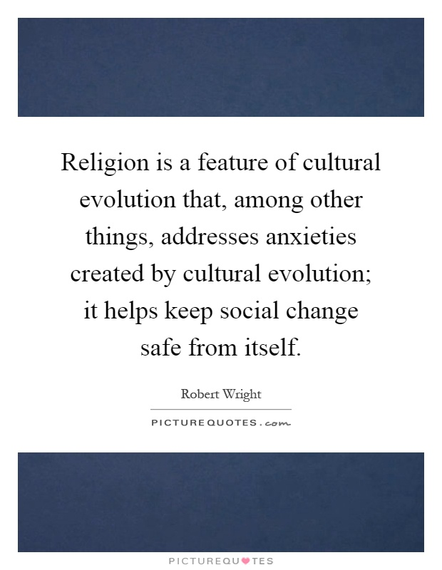 Religion is a feature of cultural evolution that, among other things, addresses anxieties created by cultural evolution; it helps keep social change safe from itself Picture Quote #1