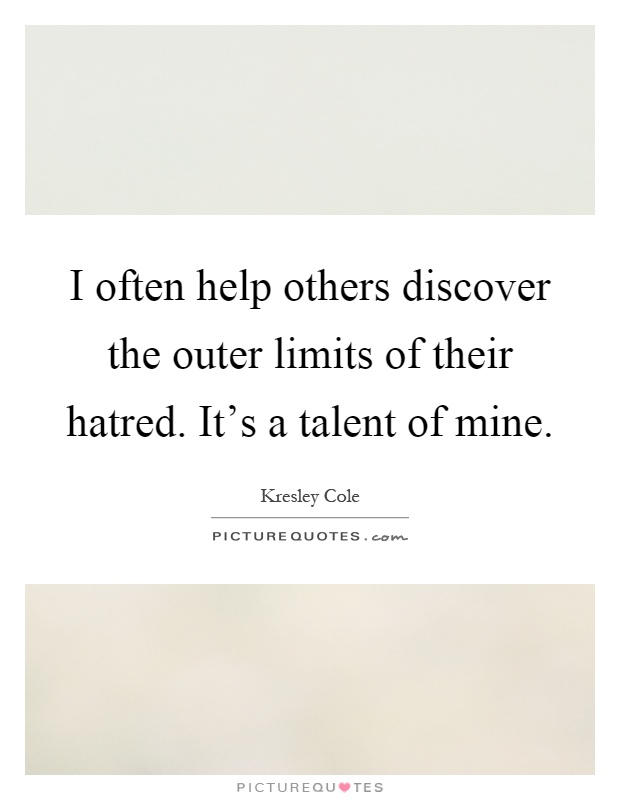 I often help others discover the outer limits of their hatred. It's a talent of mine Picture Quote #1