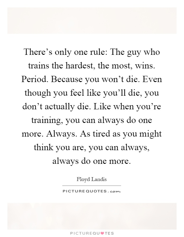 There's only one rule: The guy who trains the hardest, the most, wins. Period. Because you won't die. Even though you feel like you'll die, you don't actually die. Like when you're training, you can always do one more. Always. As tired as you might think you are, you can always, always do one more Picture Quote #1