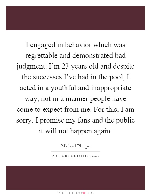 I engaged in behavior which was regrettable and demonstrated bad judgment. I'm 23 years old and despite the successes I've had in the pool, I acted in a youthful and inappropriate way, not in a manner people have come to expect from me. For this, I am sorry. I promise my fans and the public it will not happen again Picture Quote #1