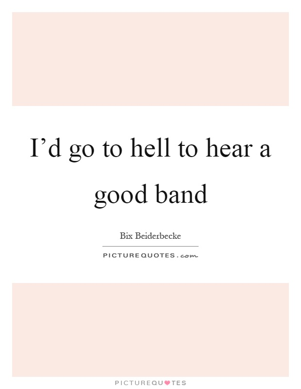 I'd go to hell to hear a good band Picture Quote #1