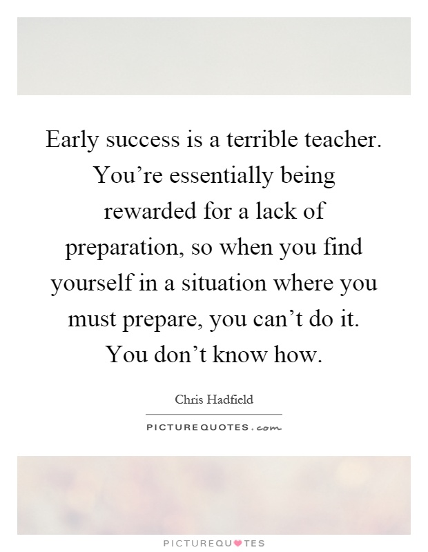 Early success is a terrible teacher. You're essentially being rewarded for a lack of preparation, so when you find yourself in a situation where you must prepare, you can't do it. You don't know how Picture Quote #1