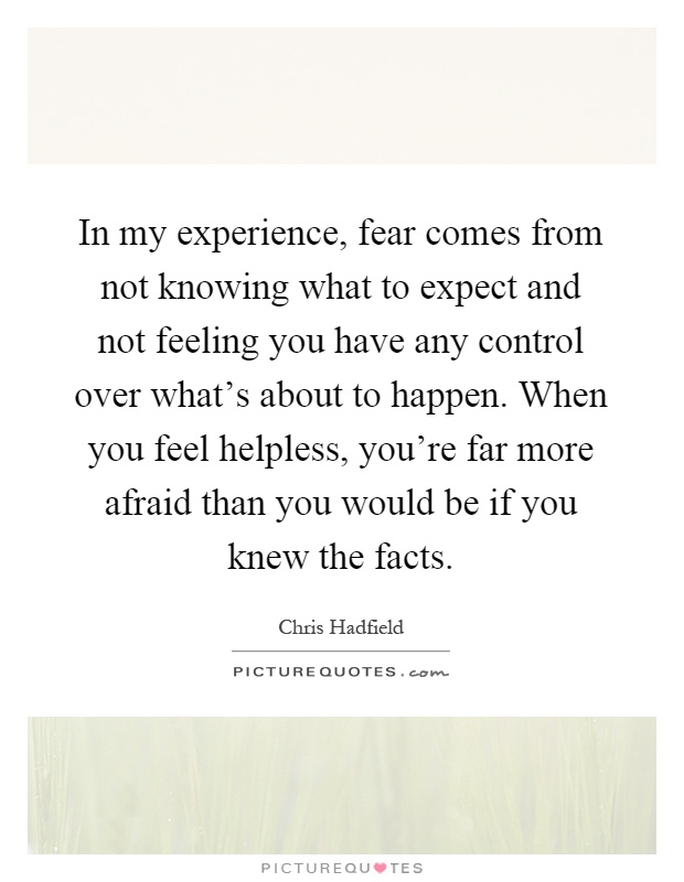 In my experience, fear comes from not knowing what to expect and not feeling you have any control over what's about to happen. When you feel helpless, you're far more afraid than you would be if you knew the facts Picture Quote #1