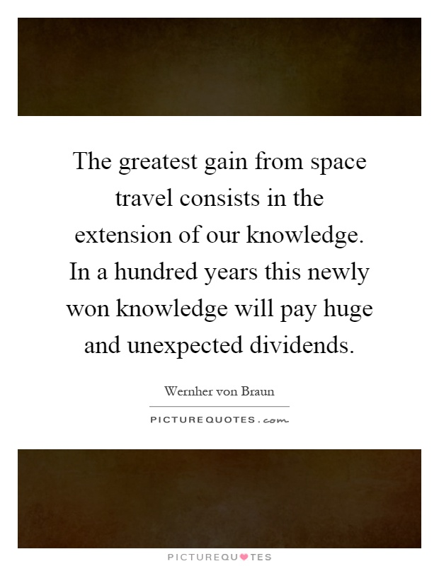 The greatest gain from space travel consists in the extension of our knowledge. In a hundred years this newly won knowledge will pay huge and unexpected dividends Picture Quote #1