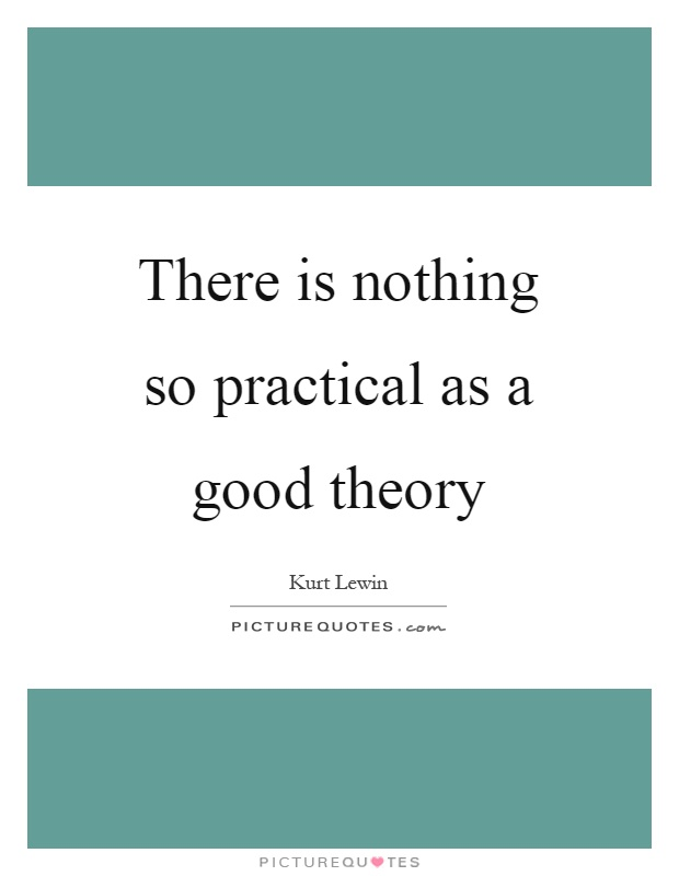 There is nothing so practical as a good theory Picture Quote #1