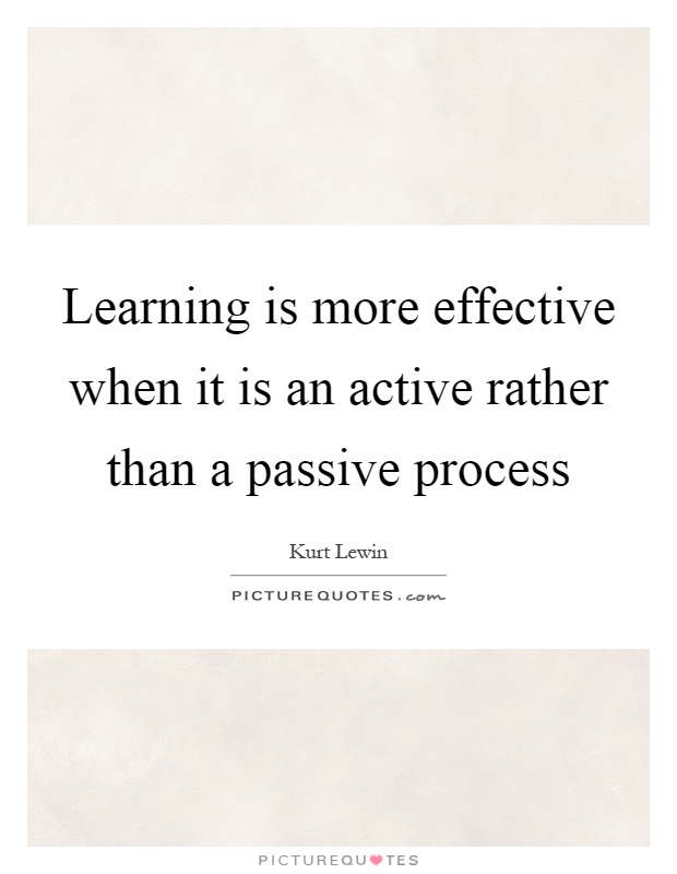 Learning is more effective when it is an active rather than a passive process Picture Quote #1