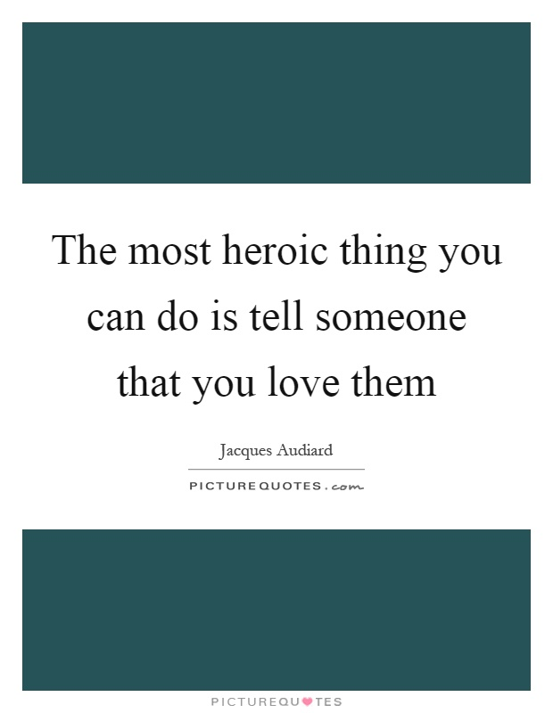 The most heroic thing you can do is tell someone that you love them Picture Quote #1