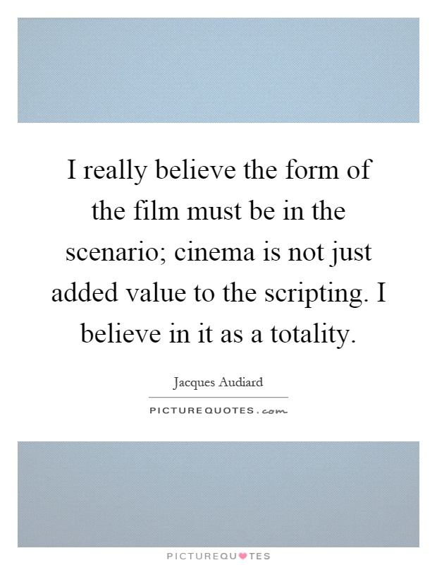 I really believe the form of the film must be in the scenario; cinema is not just added value to the scripting. I believe in it as a totality Picture Quote #1