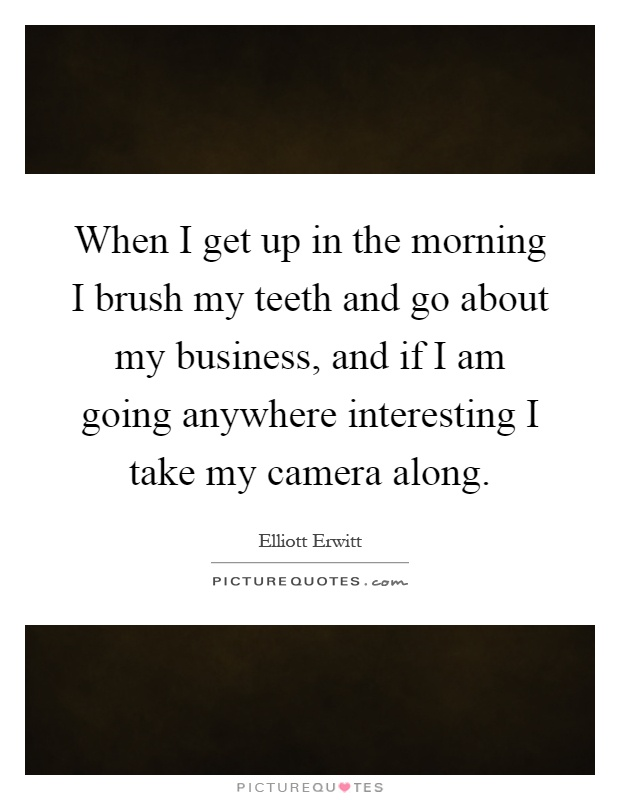 When I get up in the morning I brush my teeth and go about my business, and if I am going anywhere interesting I take my camera along Picture Quote #1