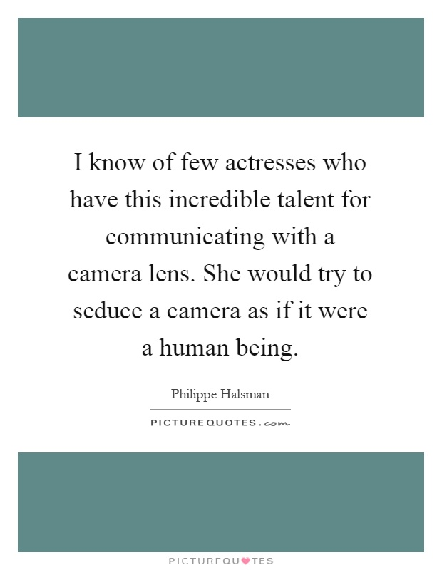 I know of few actresses who have this incredible talent for communicating with a camera lens. She would try to seduce a camera as if it were a human being Picture Quote #1